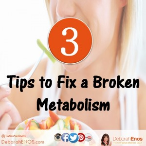 3 Tips to Fix a Broken Metabolism Deborah Enos